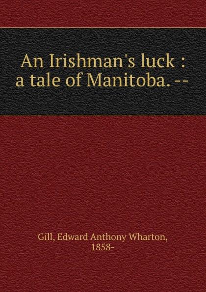 Edward Anthony Wharton Gill An Irishman.s luck : a tale of Manitoba. --