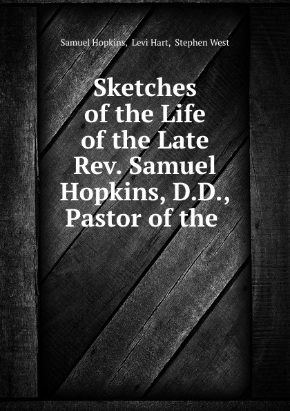 Samuel Hopkins Sketches of the Life of the Late Rev. Samuel Hopkins, D.D., Pastor of the . samuel porter david elliott discourses and dialogues of the late rev samuel porter