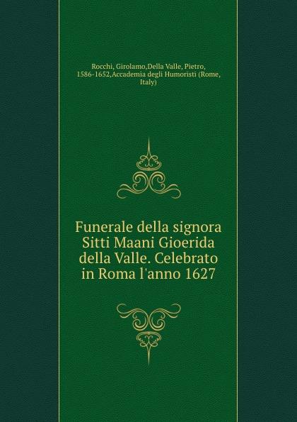 Girolamo Rocchi Funerale della signora Sitti Maani Gioerida della Valle. Celebrato in Roma l.anno 1627 girolamo gargiolli l arte della seta in firenze