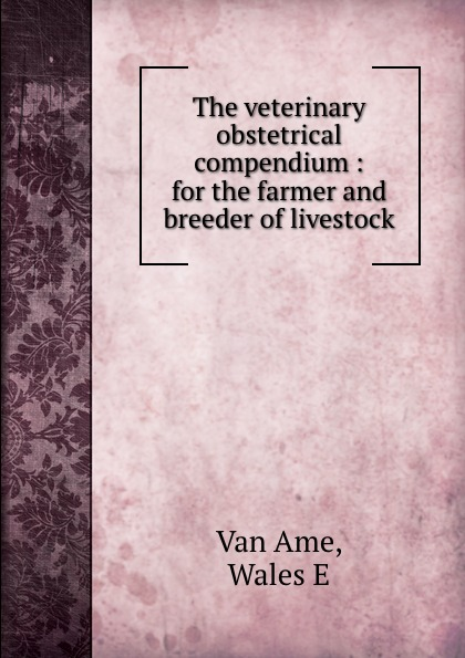 Van Ame The veterinary obstetrical compendium : for the farmer and breeder of livestock цена 2017
