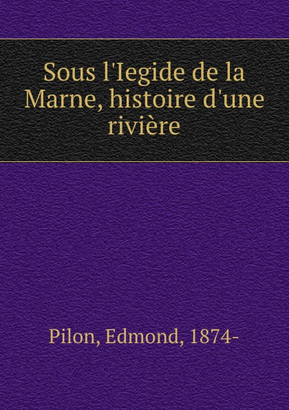 Фото - Edmond Pilon Sous l.Iegide de la Marne, histoire d.une riviere pilon