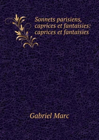 Gabriel Marc Sonnets parisiens, caprices et fantaisies: caprices et fantaisies