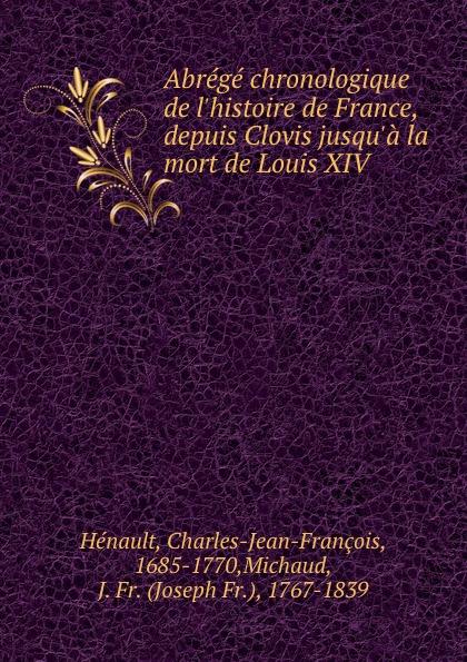 Charles-Jean-François Hénault Abrege chronologique de l.histoire de France, depuis Clovis jusqu.a la mort de Louis XIV