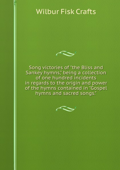 Wilbur Fisk Crafts Song victories of the Bliss and Sankey hymns, being a collection of one hundred incidents in regards to the origin and power of the hymns contained in Gospel hymns and sacred songs. c nielsen hymns and sacred songs