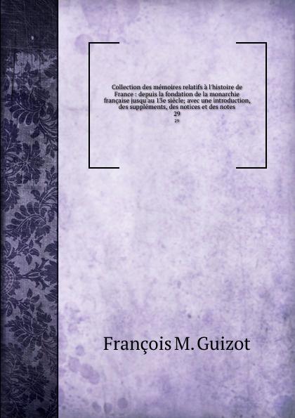 M. Guizot Collection des memoires relatifs a l.histoire de France : depuis la fondation de la monarchie francaise jusqu.au 13e siecle; avec une introduction, des supplements, des notices et des notes. 29