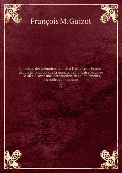 M. Guizot Collection des memoires relatifs a l.histoire de France : depuis la fondation de la monarchie francaise jusqu.au 13e siecle; avec une introduction, des supplements, des notices et des notes. 11