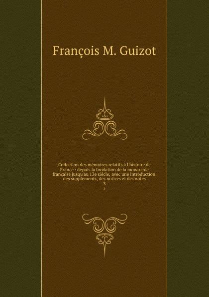 M. Guizot Collection des memoires relatifs a l.histoire de France : depuis la fondation de la monarchie francaise jusqu.au 13e siecle; avec une introduction, des supplements, des notices et des notes. 3