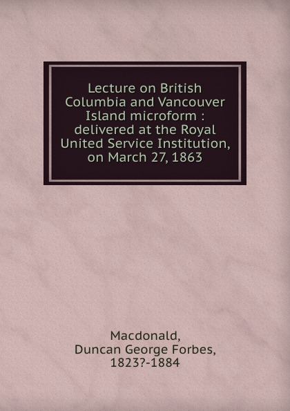Duncan George Forbes MacDonald Lecture on British Columbia and Vancouver Island microform : delivered at the Royal United Service Institution, on March 27, 1863
