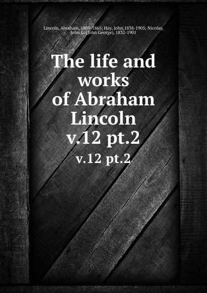 The life and works of Abraham Lincoln. v.12 pt.2