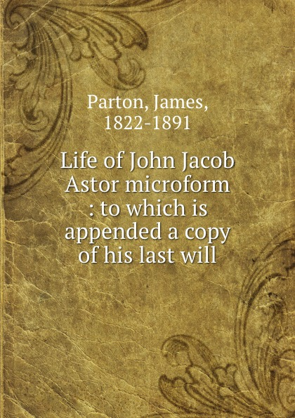 James Parton Life of John Jacob Astor microform : to which is appended a copy of his last will parton pa6527es