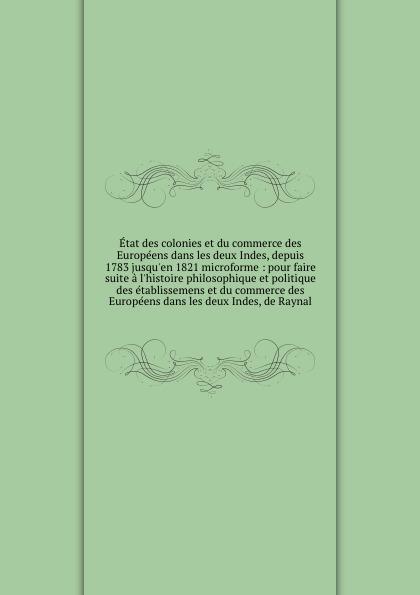 Jacques Peuchet Etat des colonies et du commerce des Europeens dans les deux Indes, depuis 1783 jusqu.en 1821 microforme : pour faire suite a l.histoire philosophique et politique des etablissemens et du commerce des Europeens dans les deux Indes, de Raynal