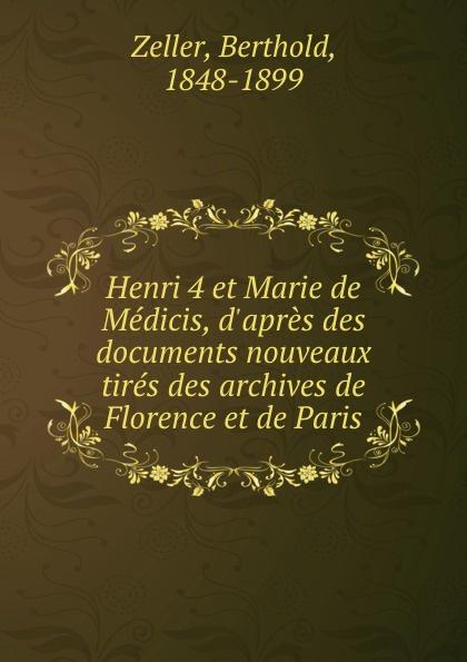 Berthold Zeller Henri 4 et Marie de Medicis, d.apres des documents nouveaux tires des archives de Florence et de Paris