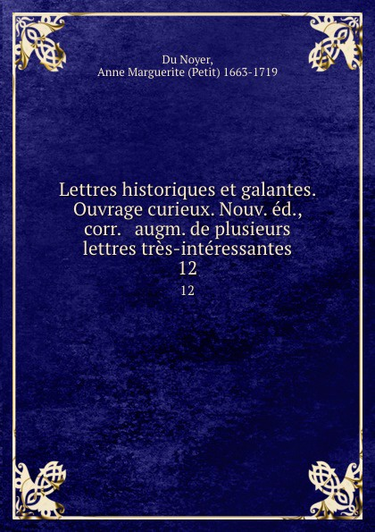 Anne Marguerite Du Noyer Lettres historiques et galantes. Ouvrage curieux. Nouv. ed., corr. . augm. de plusieurs lettres tres-interessantes. 12