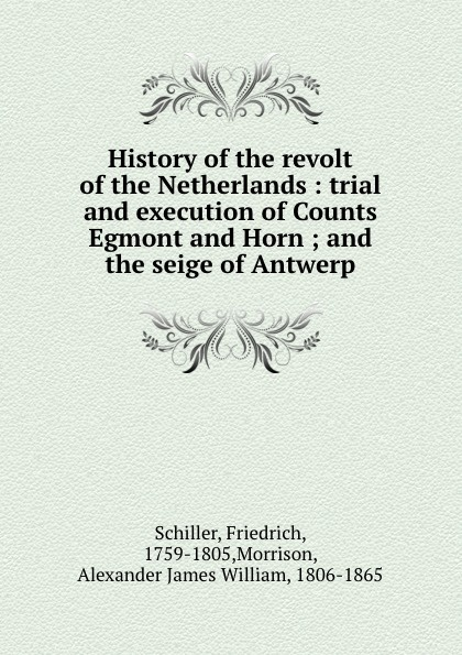 Friedrich Schiller History of the revolt of the Netherlands : trial and execution of Counts Egmont and Horn ; and the seige of Antwerp friedrich von schiller history of the revolt of the netherlands volume 03