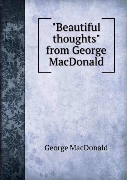 "Книга ""Beautiful thoughts"" from George MacDonald. MacDonald George"