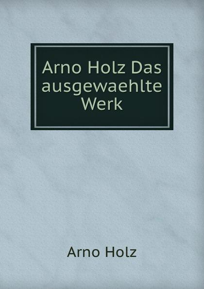 Arno Holz Arno Holz Das ausgewaehlte Werk