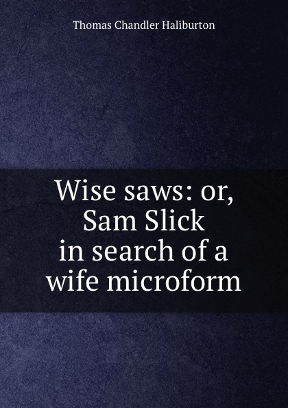 Haliburton Thomas Chandler Wise saws: or, Sam Slick in search of a wife microform