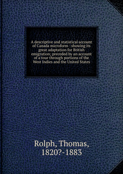 A descriptive and statistical account of Canada microform : showing its great adaptation for British emigration; preceded by an account of a tour through portions of the West Indies and the United States