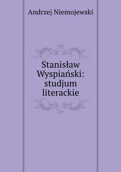 Andrzej Niemojewski Stanislaw Wyspianski: studjum literackie andrzej niemojewski stanislaw wyspianski studjum literackie