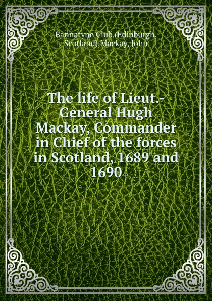 John Mackay The life of Lieut.-General Hugh Mackay, Commander in Chief of the forces in Scotland, 1689 and 1690 michael cecere second to no man but the commander in chief hugh mercer american patriot
