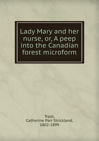 Catherine Parr Strickland Traill Lady Mary and her nurse, or, A peep into the Canadian forest microform peep ehasalu hullu munga päevik