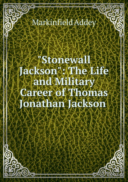 Markinfield Addey Stonewall Jackson: The Life and Military Career of Thomas Jonathan Jackson . robert lewis dabney life and campaigns of lieut gen thomas j jackson stonewall jackson