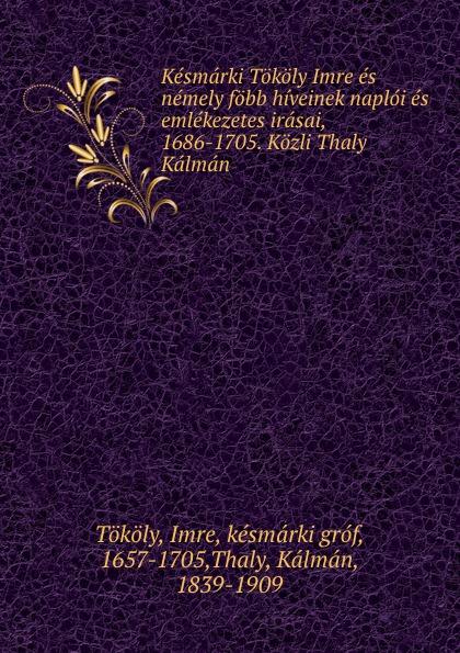 Imre Tököly Kesmarki Tokoly Imre es nemely fobb hiveinek naploi es emlekezetes irasai, 1686-1705. Kozli Thaly Kalman dávid angyal kesmarki thokoly imre 1657 1705 volume 2 hungarian edition