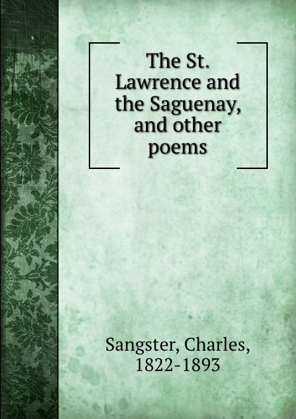 Charles Sangster The St. Lawrence and the Saguenay, and other poems bessie lawrence thanksgiving and other poems