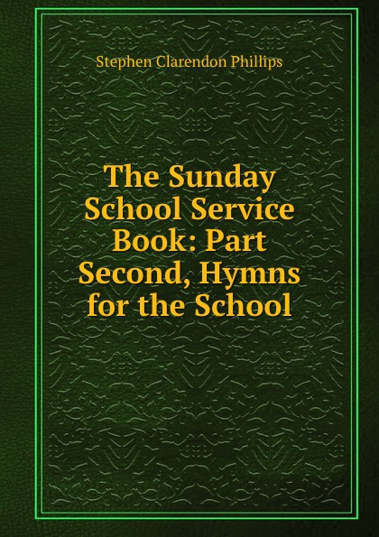 Stephen Clarendon Phillips The Sunday School Service Book: Part Second, Hymns for the School