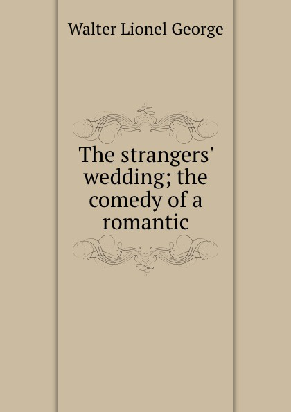 George Walter Lionel The strangers. wedding; the comedy of a romantic george walter lionel a bed of roses