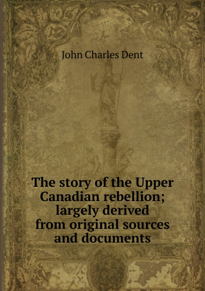 John Charles Dent The story of the Upper Canadian rebellion; largely derived from original sources and documents the boxer rebellion toronto