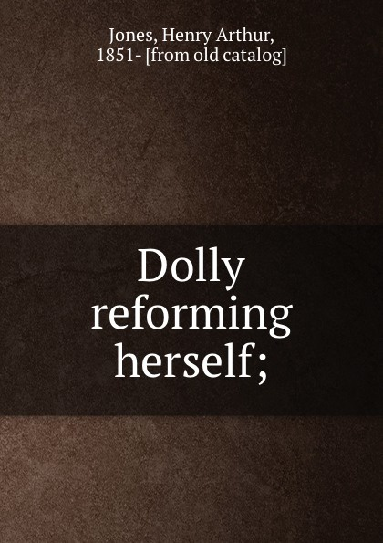 Henry Arthur Jones Dolly reforming herself; reforming french culture