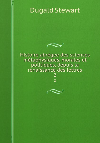 Histoire abregee des sciences metaphysiques, morales et politiques, depuis la renaissance des lettres. 2