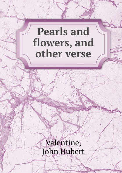 John Hubert Valentine Pearls and flowers, and other verse