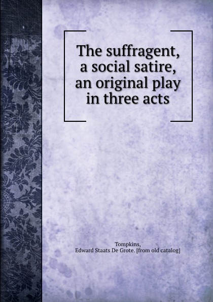 Edward Staats de Grote Tompkins The suffragent, a social satire, an original play in three acts