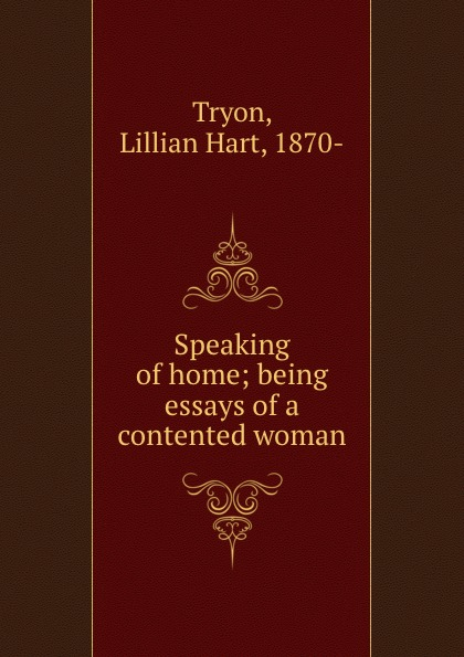Lillian Hart Tryon Speaking of home; being essays of a contented woman