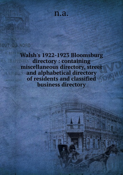 Walsh.s 1922-1923 Bloomsburg directory : containing miscellaneous directory, street and alphabetical directory of residents and classified business directory the london directory