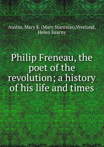 Mary Stanislas Austin Philip Freneau, the poet of the revolution; a history of his life and times freneau philip morin the poems of philip freneau poet of the american revolution volume 1 of 3