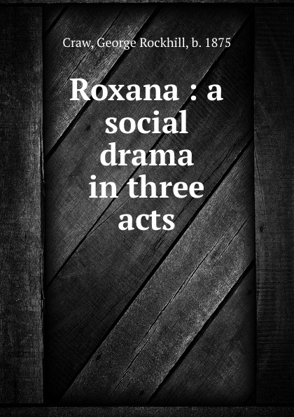 George Rockhill Craw Roxana : a social drama in three acts roxana