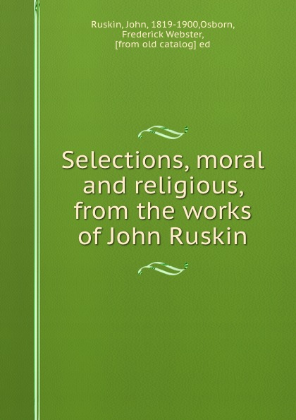 John Ruskin Selections, moral and religious, from the works of John Ruskin john ruskin ruskin year book selections from the writings of john ruskin for every day in the year