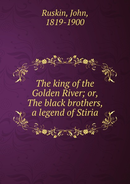 John Ruskin The king of the Golden River; or, The black brothers, a legend of Stiria john ruskin sesame and lilies and the king of the golden river