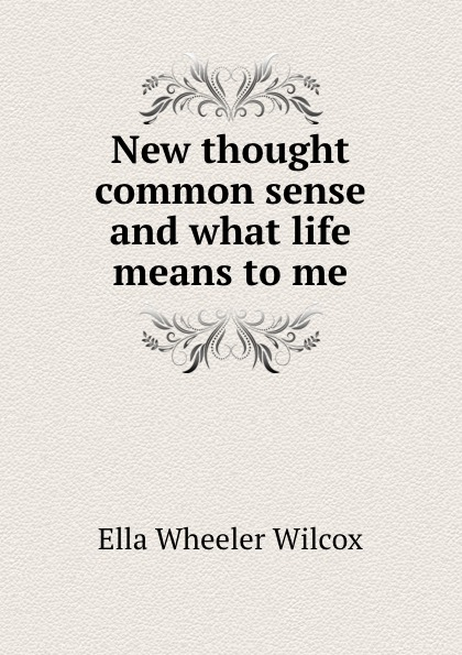 Ella Wheeler Wilcox New thought common sense and what life means to me ella wheeler wilcox poems of optimism