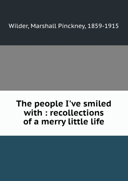 Marshall Pinckney Wilder The people I.ve smiled with : recollections of a merry little life marshall pinckney wilder the wit and humor of america volume v