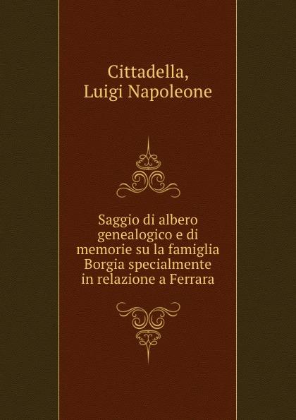 Luigi Napoleone Cittadella Saggio di albero genealogico e di memorie su la famiglia Borgia specialmente in relazione a Ferrara enrico vignati ritratto di famiglia