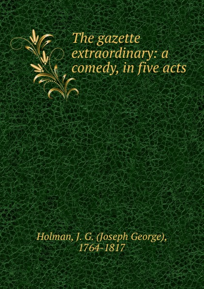 Joseph George Holman The gazette extraordinary: a comedy, in five acts george farquhar the beaux stratagem a comedy in five acts