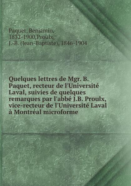 Benjamin Paquet Quelques lettres de Mgr. B. Paquet, recteur de l.Universite Laval, suivies de quelques remarques par l.abbe J.B. Proulx, vice-recteur de l.Universite Laval a Montreal microforme