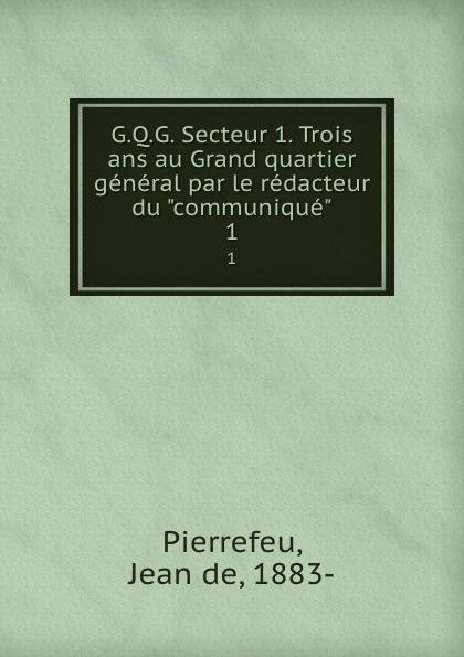 Jean de Pierrefeu G.Q.G. Secteur 1. Trois ans au Grand quartier general par le redacteur du communique. 1 secteur a paris
