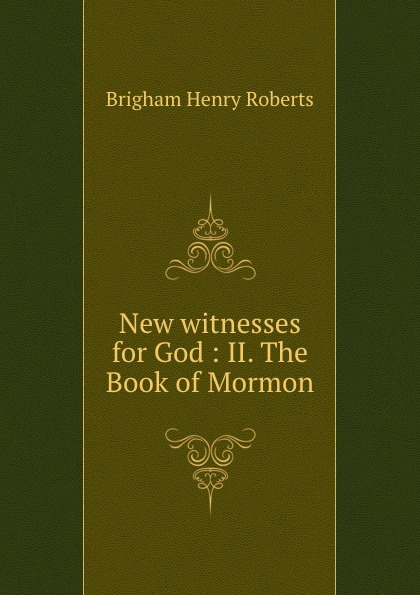 B.H. Roberts New witnesses for God : II. The Book of Mormon shiang empire of salt book ii