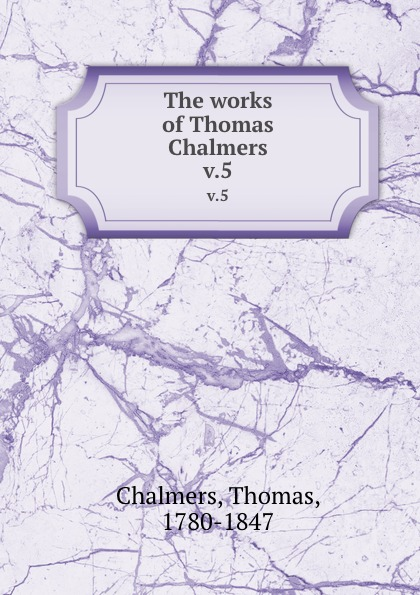 Thomas Chalmers The works of Chalmers. v.5
