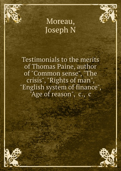 Joseph N. Moreau Testimonials to the merits of Thomas Paine, author of Common sense, The crisis, Rights of man, English system of finance, Age of reason, .c., .c. joseph moreau testimonials to the merits of thomas paine